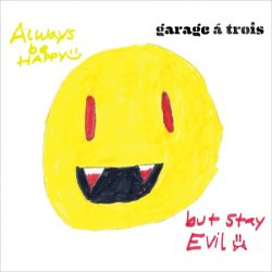 Garage A Trois - Always Be Happy, But Stay Evil (2011)