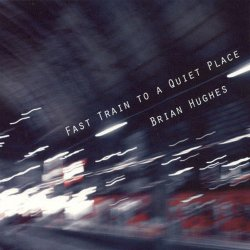 Brian Hughes - Fast Train To A Quiet Place (2011)