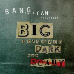 Bang on a Can - Big Beautiful Dark and Scary (2012)