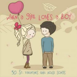 When A Girl Loves A Boy - 30 St Valentine's Chill House Songs (2012)