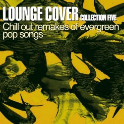 VA - Lounge Cover Collection Five: Chill Out Remakes of Evergreen Pop Songs (2013)