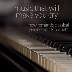 Music That Will Make You Cry – New Romantic Classical Piano and Cello Duets (2013)