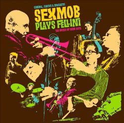 Sex Mob - Cinema, Circus & Spaghetti: Sexmob Plays Fellini (2013)
