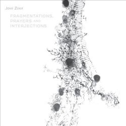 John Zorn - Fragmentations, Prayers And Interjections (2014)