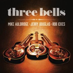 Jerry Douglas, Mike Auldridge & Rob Ickes - Three Bells (2014)