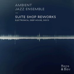 Ambient Jazz Ensemble - Suite Shop Reworks: Electronica, Deep House, Disco (2015)