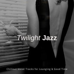 Twilight Jazz: Chillout Vocal Tracks For Lounging & Good Time (2018)