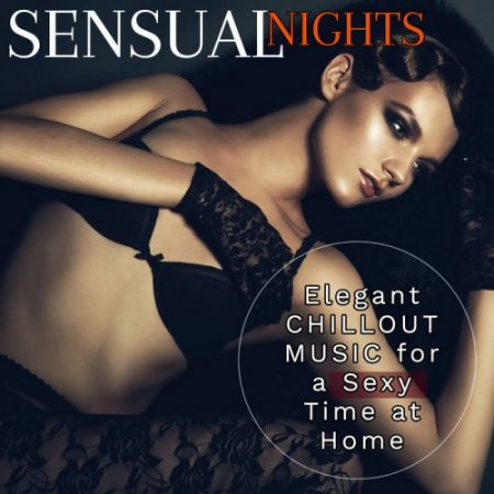 Sensual Nights: Elegant Chillout Music For Sexy Time At Home (2019)