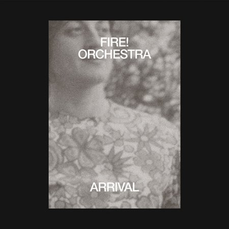 Fire! Orchestra - Arrival (2019)